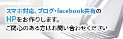 スマホ対応、ブログ・facebook共有の HPをお作りします。 ご関心のある方はお問い合わせください